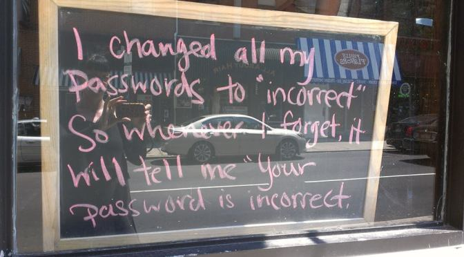 """I changed all my passwords to """"incorrect"""". So whenever I forget, it will tell me, """"your password is incorrect""""."""